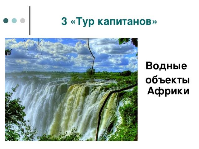 3 «Тур капитанов»  Водные  объекты Африки