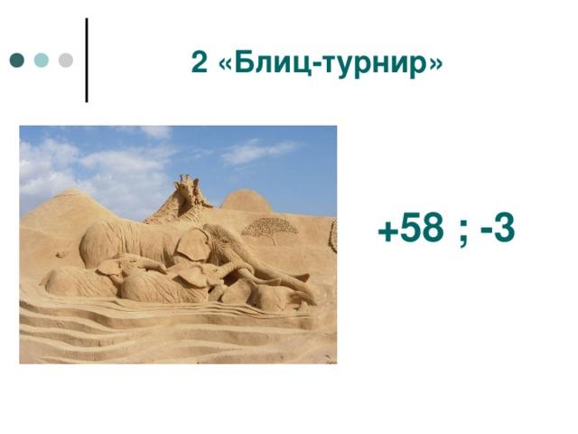 2 «Блиц-турнир» +58 ; -3