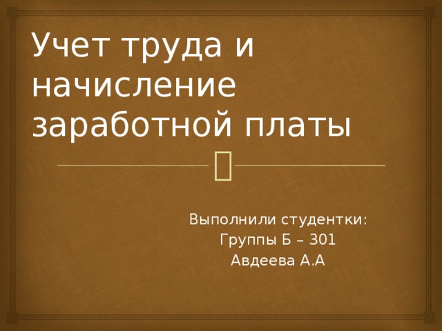 Учет труда и начисление заработной платы Выполнили студентки: Группы Б – 301 Авдеева А.А