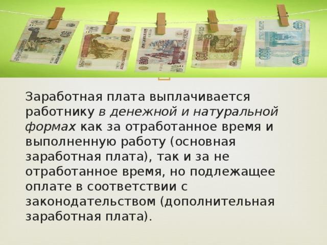 Заработная плата выплачивается работнику в денежной и натуральной формах как за отработанное время и выполненную работу (основная заработная плата), так и за не отработанное время, но подлежащее оплате в соответствии с законодательством (дополнительная заработная плата).