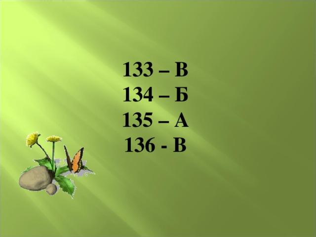 133 – В 134 – Б 135 – А 136 - В