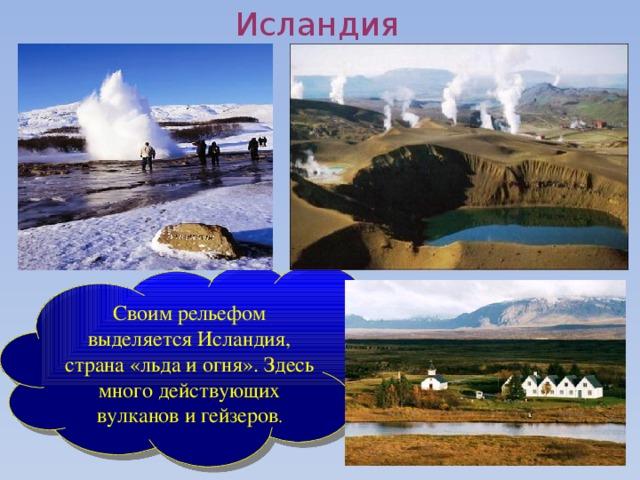 Исландия Своим рельефом выделяется Исландия, страна «льда и огня». Здесь много действующих вулканов и гейзеров .