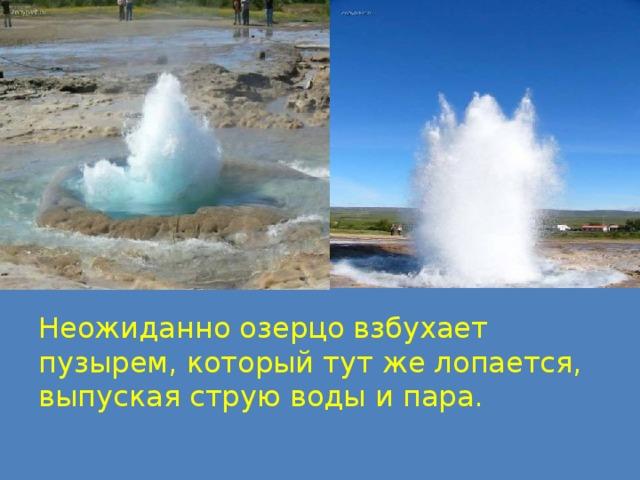Неожиданно озерцо взбухает пузырем, который тут же лопается, выпуская струю воды и пара.