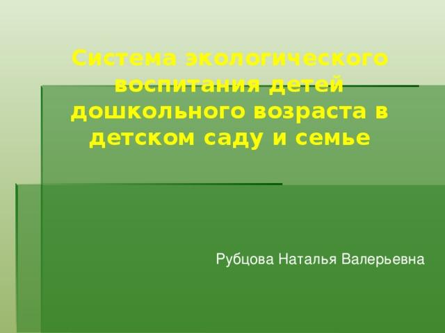 Система экологического воспитания детей дошкольного возраста в детском саду и семье  Рубцова Наталья Валерьевна