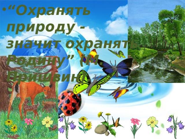 """"""" Охранять природу - значит охранять Родину"""" (М. Пришвин)."""