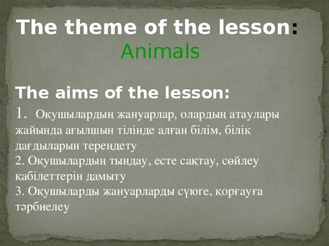 The theme of the lesson :  Animals The aims of the lesson:  1. Оқушылардың жануарлар, олардың атаулары жайында ағылшын тілінде алған білім, білік дағдыларын тереңдету 2. Оқушылардың тыңдау, есте сақтау, сөйлеу қабілеттерін дамыту 3. Оқушыларды жануарларды сүюге, қорғауға тәрбиелеу