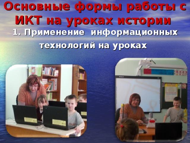 Основные формы работы с ИКТ на уроках истории   1. Применение информационных технологий на уроках