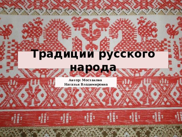 Традиции русского народа Автор: Мостакова Наталья Владимировна