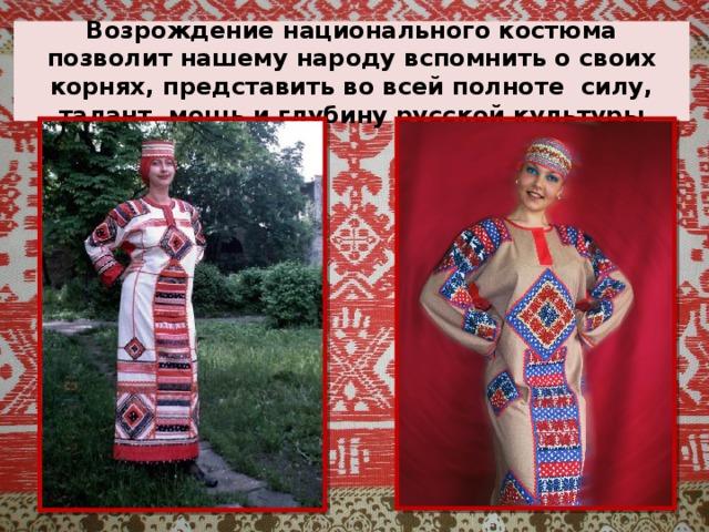 Возрождение национального костюма позволит нашему народу вспомнить о своих корнях, представить во всей полноте силу, талант, мощь и глубину русской культуры