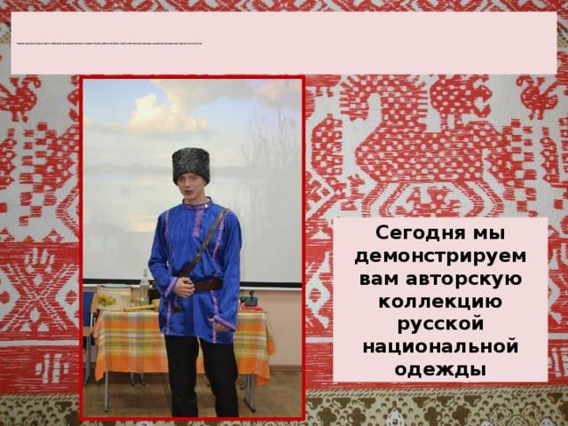 Самой распространенной и любимой одеждой древних славян была рубаха. Рубахи на Руси были настоящими произведениями портняжного искусства          Сегодня мы демонстрируем вам авторскую коллекцию русской национальной одежды