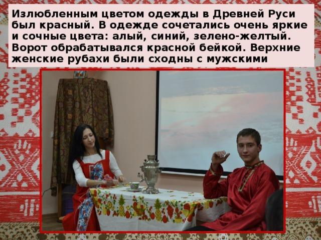 Излюбленным цветом одежды в Древней Руси был красный. В одежде сочетались очень яркие и сочные цвета: алый, синий, зелено-желтый.  Ворот обрабатывался красной бейкой. Верхние женские рубахи были сходны с мужскими
