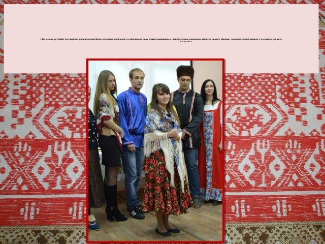 «Кто из нас не любит тех времен, когда русские были русскими, когда они в собственное свое платье наряжались, ходили своею походкою, жили по своему обычаю, говорили своим языком и по своему сердцу»   Н.М.Карамзин