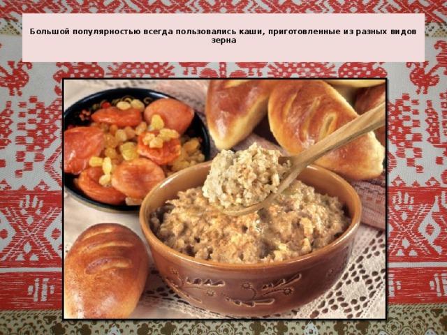 Большой популярностью всегда пользовались каши, приготовленные из разных видов зерна