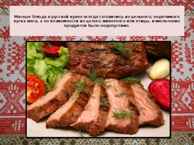 Мясные блюда в русской кухне всегда готовились из цельного, неделимого куска мяса, а по возможности из целого животного или птицы, измельчение продуктов было недопустимо