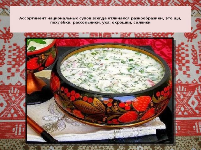 Ассортимент национальных супов всегда отличался разнообразием, это щи, похлёбки, рассольники, уха, окрошки, солянки