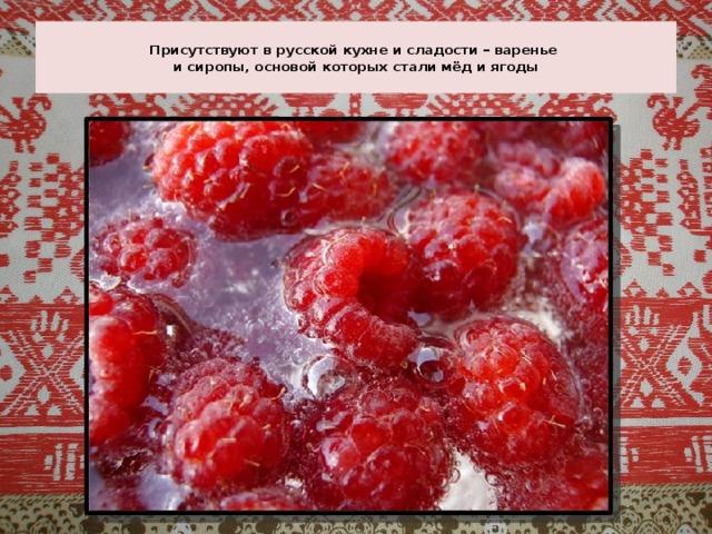 Присутствуют в русской кухне и сладости – варенье  и сиропы, основой которых стали мёд и ягоды