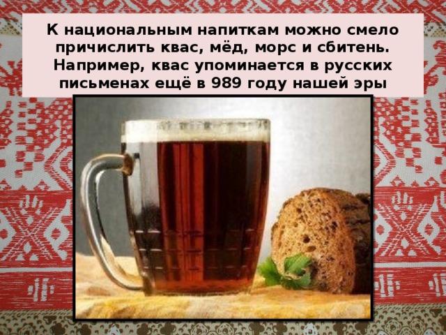К национальным напиткам можно смело причислить квас, мёд, морс и сбитень. Например, квас упоминается в русских письменах ещё в 989 году нашей эры