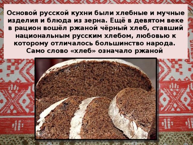 Основой русской кухни были хлебные и мучные изделия и блюда из зерна. Ещё в девятом веке в рацион вошёл ржаной чёрный хлеб, ставший национальным русским хлебом, любовью к которому отличалось большинство народа.  Само слово «хлеб» означало ржаной