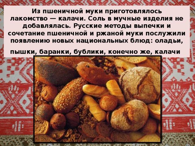 Из пшеничной муки приготовлялось лакомство—калачи. Соль в мучные изделия не добавлялась. Русские методы выпечки и сочетание пшеничной и ржаной муки послужили появлению новых национальных блюд: оладьи, пышки, баранки, бублики, конечно же, калачи