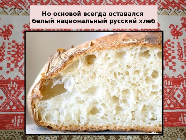 Но основой всегда оставался  белый национальный русский хлеб
