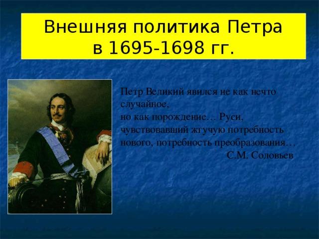 Внешняя политика Петра в 1695-1698 гг. Петр Великий явился не как нечто случайное, но как порождение… Руси, чувствовавший жгучую потребность нового, потребность преобразования…  С.М. Соловьев
