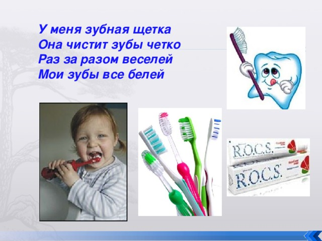 У меня зубная щетка  Она чистит зубы четко  Раз за разом веселей  Мои зубы все белей