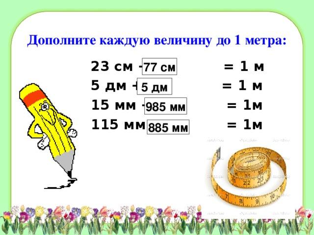 Дополните каждую величину до 1 метра: 23 см + = 1 м 5 дм + = 1 м 15 мм + = 1м 115 мм + = 1м 77 см 5 дм 985 мм 885 мм