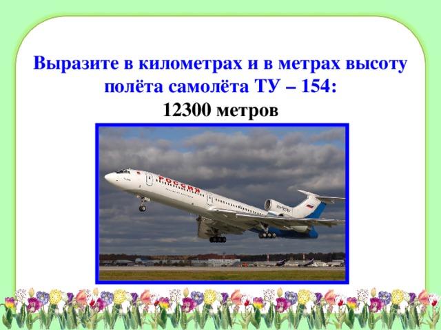 Выразите в километрах и в метрах высоту полёта самолёта ТУ – 154:  12300 метров