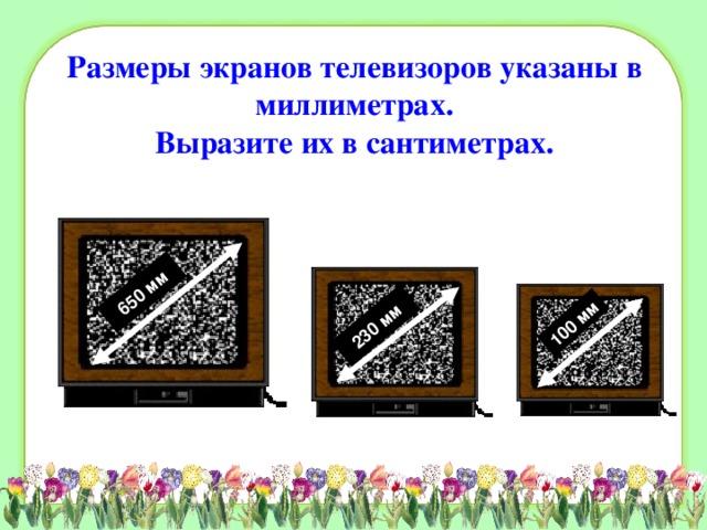650 мм 230 мм 100 мм Размеры экранов телевизоров указаны в миллиметрах.  Выразите их в сантиметрах.