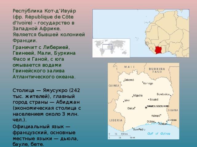 Респу́блика Кот-д'Ивуа́р (фр. République de Côte d'Ivoire) - государство в Западной Африке. Является бывшей колонией Франции.  Граничит с Либерией, Гвинеей, Мали, Буркина Фасо и Ганой, с юга омывается водами Гвинейского залива Атлантического океана.  Столица — Ямусукро (242 тыс. жителей), главный город страны — Абиджан (экономическая столица с населением около 3 млн. чел.).  Официальный язык — французский, основные местные языки — дьюла, бауле, бете.  Национальный праздник — День провозглашения независимости (7 августа 1960).