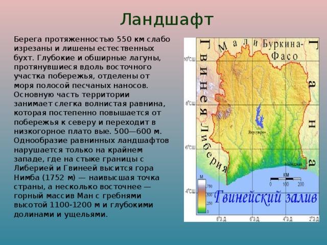 Ландшафт  Берега протяженностью 550 км слабо изрезаны и лишены естественных бухт. Глубокие и обширные лагуны, протянувшиеся вдоль восточного участка побережья, отделены от моря полосой песчаных наносов. Основную часть территории занимает слегка волнистая равнина, которая постепенно повышается от побережья к северу и переходит в низкогорное плато вые. 500—600 м. Однообразие равнинных ландшафтов нарушается только на крайнем западе, где на стыке границы с Либерией и Гвинеей высится гора Нимба (1752 м) — наивысшая точка страны, а несколько восточнее — горный массив Ман с гребнями высотой 1100-1200 м и глубокими долинами и ущельями.