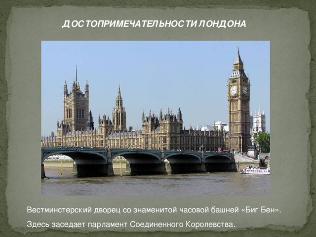 ДОСТОПРИМЕЧАТЕЛЬНОСТИ ЛОНДОНА Вестминстерский дворец со знаменитой часовой башней «Биг Бен». Здесь заседает парламент Соединенного Королевства.