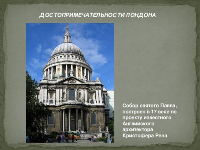 ДОСТОПРИМЕЧАТЕЛЬНОСТИ ЛОНДОНА Собор святого Павла, построен в 17 веке по проекту известного Английского архитектора Кристофера Рена .