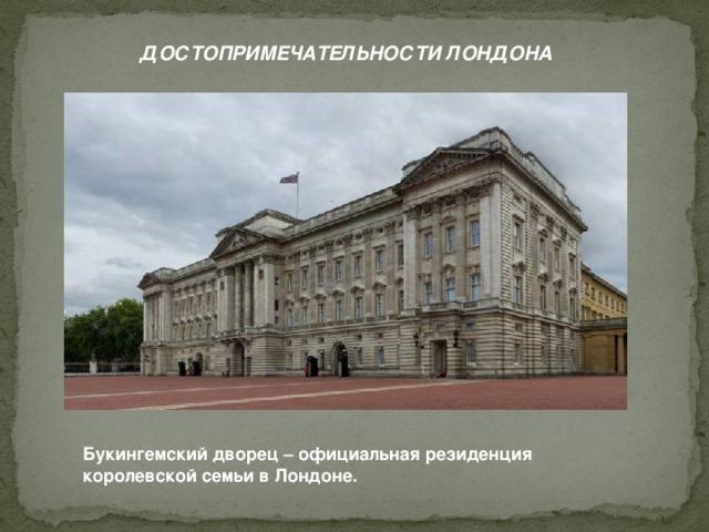 ДОСТОПРИМЕЧАТЕЛЬНОСТИ ЛОНДОНА Букингемский дворец – официальная резиденция королевской семьи в Лондоне.