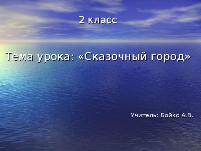 2 класс  Тема урока: «Сказочный город» Учитель: Бойко А.В.