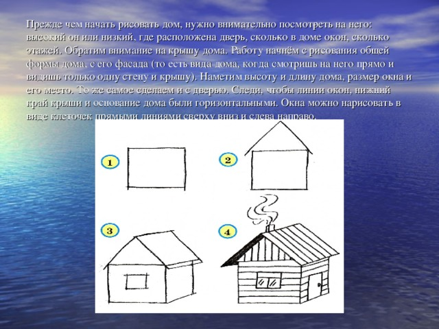 Прежде чем начать рисовать дом, нужно внимательно посмотреть на него: высокий он или низкий, где расположена дверь, сколько в доме окон, сколько этажей. Обратим внимание на крышу дома. Работу начнём с рисования общей формы дома, с его фасада (то есть вида дома, когда смотришь на него прямо и видишь только одну стену и крышу). Наметим высоту и длину дома, размер окна и его место. То же самое сделаем и с дверью. Следи, чтобы линии окон, нижний край крыши и основание дома были горизонтальными. Окна можно нарисовать в виде клеточек прямыми линиями сверху вниз и слева направо.