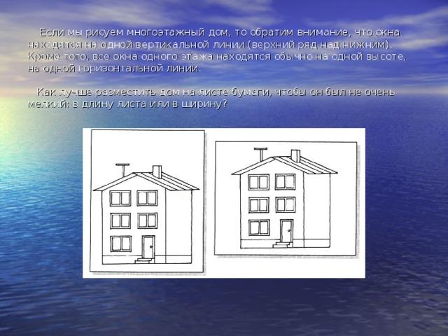 Если мы рисуем многоэтажный дом, то обратим внимание, что окна находятся на одной вертикальной линии (верхний ряд над нижним). Кроме того, все окна одного этажа находятся обычно на одной высоте, на одной горизонтальной линии.   Как лучше разместить дом на листе бумаги, чтобы он был не очень мелкий: в длину листа или в ширину?