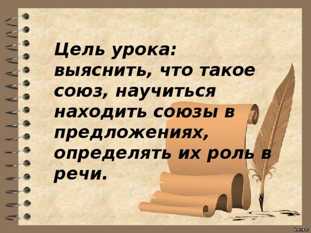 Цель урока: выяснить, что такое союз, научиться находить союзы в предложениях, определять их роль в речи.