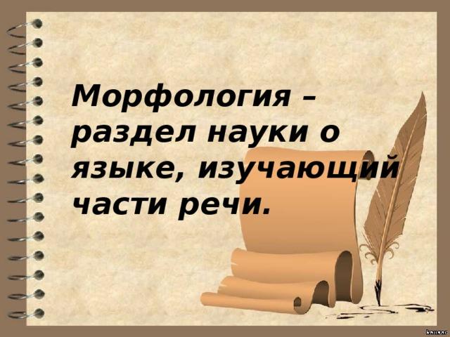 Морфология – раздел науки о языке, изучающий части речи.