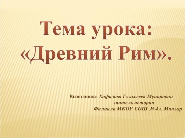 Выполнила: Хафизова Гульсесек Мунировна  учитель истории  Филиала МКОУ СОШ № 4 г. Миньяр