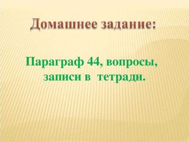 Параграф 44, вопросы, записи в тетради.