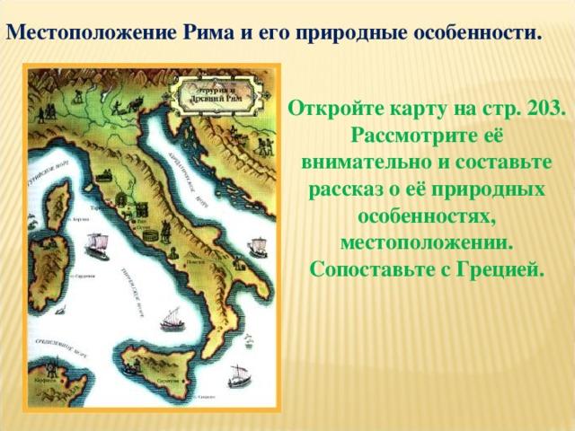 Местоположение Рима и его природные особенности.  Откройте карту на стр. 203. Рассмотрите её внимательно и составьте рассказ о её природных особенностях, местоположении. Сопоставьте с Грецией.