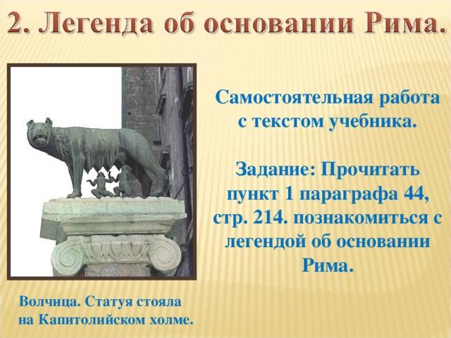 Самостоятельная работа с текстом учебника.  Задание: Прочитать пункт 1 параграфа 44, стр. 214. познакомиться с легендой об основании Рима.  Волчица. Статуя стояла  на Капитолийском холме.