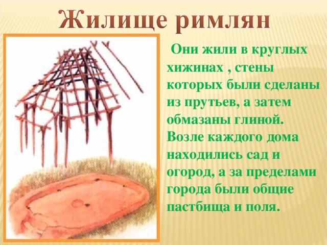 Они жили в круглых хижинах , стены которых были сделаны из прутьев, а затем обмазаны глиной. Возле каждого дома находились сад и огород, а за пределами города были общие пастбища и поля.