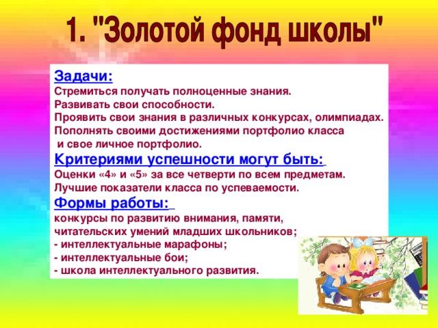 Задачи: Стремиться получать полноценные знания. Развивать свои способности. Проявить свои знания в различных конкурсах, олимпиадах. Пополнять своими достижениями портфолио класса  и свое личное портфолио. Критериями успешности могут быть:  Оценки «4» и «5» за все четверти по всем предметам. Лучшие показатели класса по успеваемости. Формы работы:  конкурсы по развитию внимания, памяти, читательских умений младших школьников;  - интеллектуальные марафоны;  - интеллектуальные бои;  - школа интеллектуального развития.