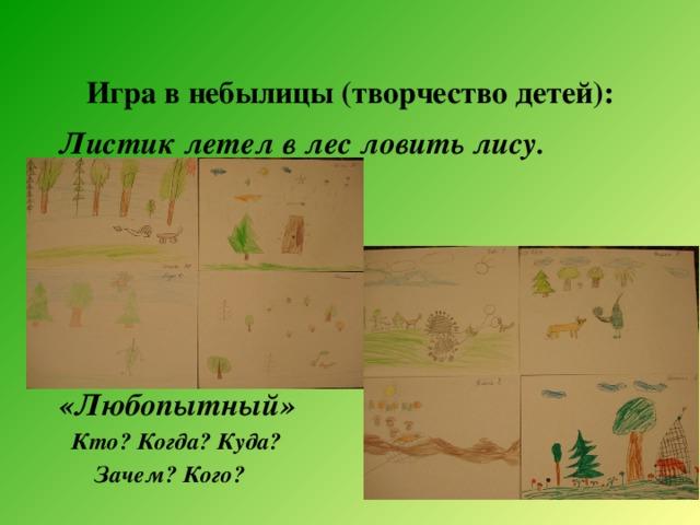Игра в небылицы (творчество детей): Листик летел в лес ловить лису.      «Любопытный»  Кто? Когда? Куда?  Зачем? Кого?