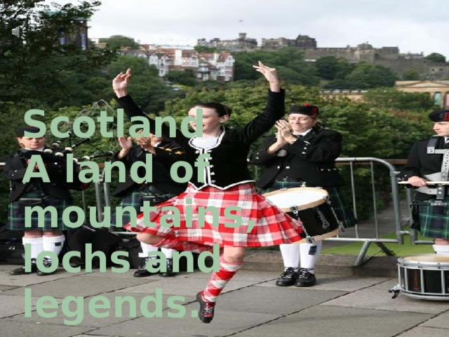 Scotland  A land of mountains,  lochs and legends.