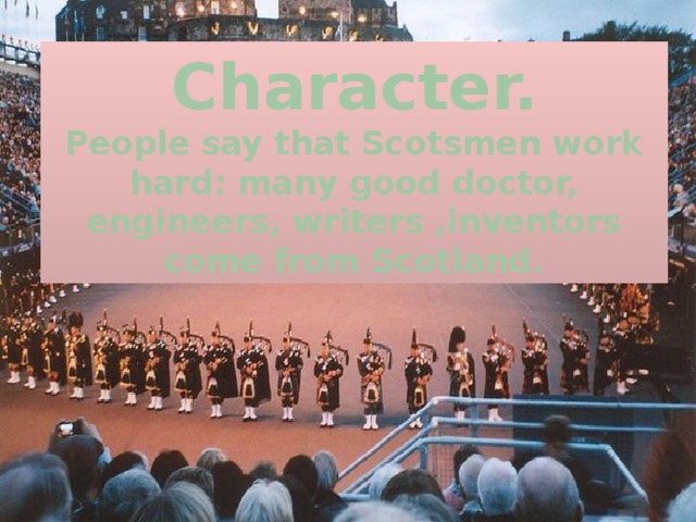 Character.  People say that Scotsmen work hard: many good doctor, engineers, writers ,inventors come from Scotland.