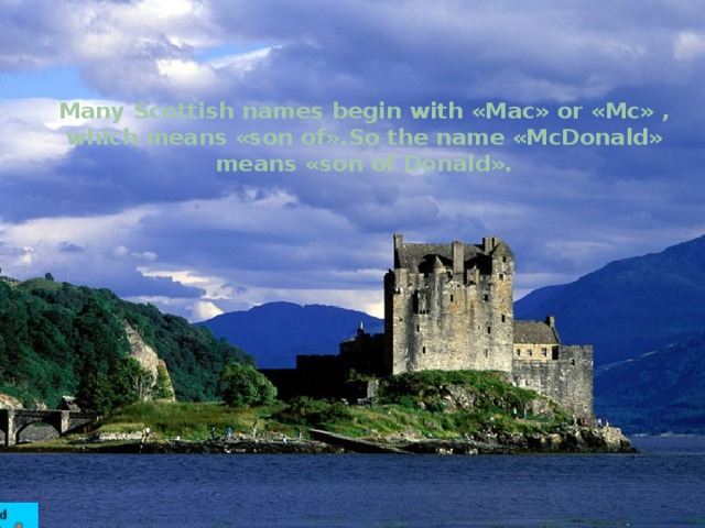 Many Scottish names begin with «Mac» or «Mc» , which means «son of».So the name «McDonald» means «son of Donald».