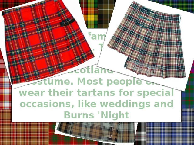 Each clan or family name has its own tartan. The tartan is a checked cloth used to make the kilt, Scotland`s national costume. Most people only wear their tartans for special occasions, like weddings and Burns 'Night